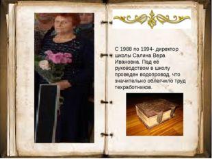 С 1988 по 1994- директор школы Салина Вера Ивановна. Под её руководством в шк
