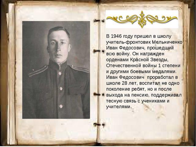 В 1946 году пришел в школу учитель-фронтовик Мельниченко Иван Федосович, про...