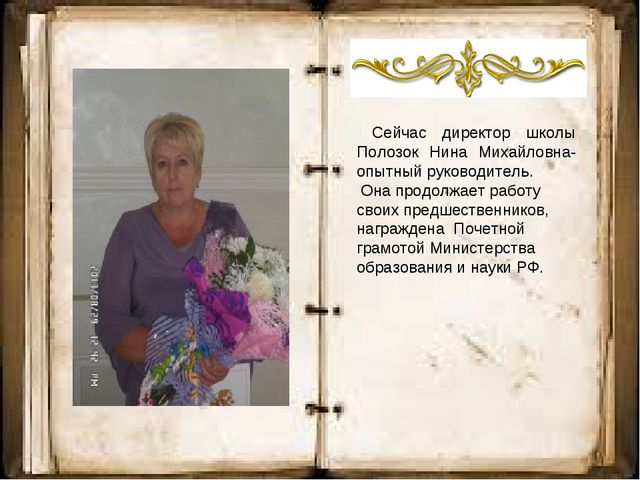 Сейчас директор школы Полозок Нина Михайловна- опытный руководитель. Она про...