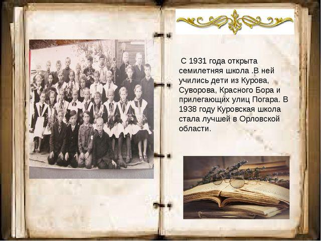 С 1931 года открыта семилетняя школа .В ней учились дети из Курова, Суворова...