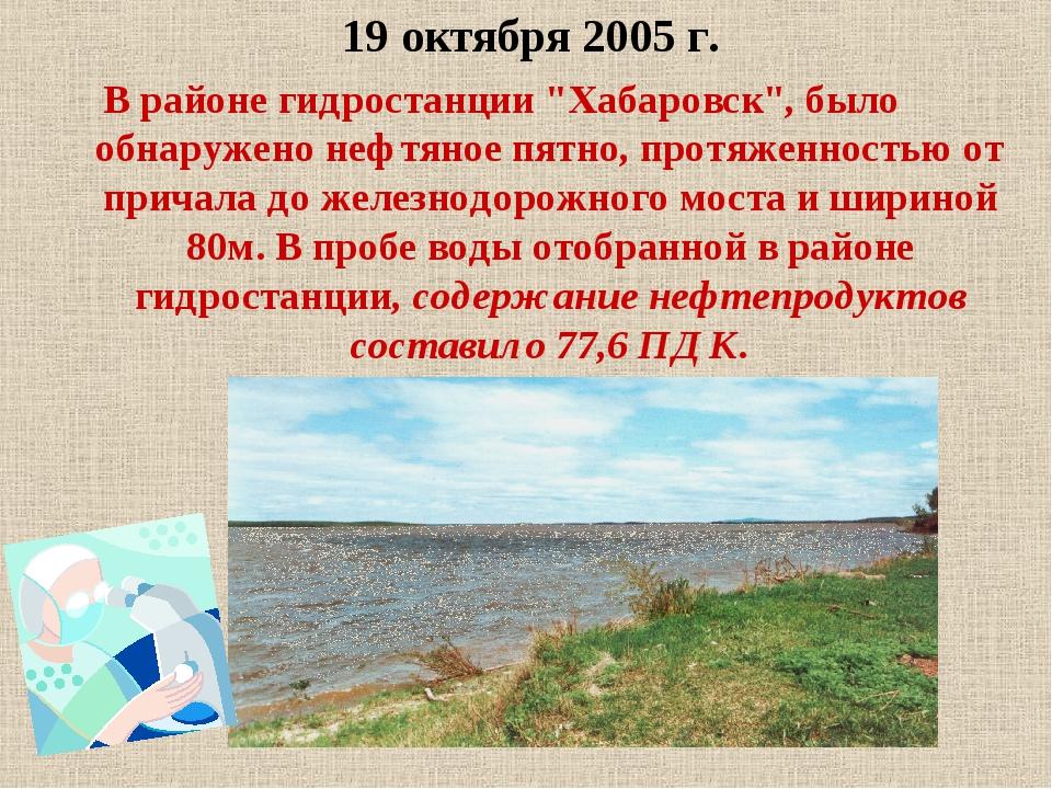"""19 октября 2005 г. В районе гидростанции """"Хабаровск"""", было обнаружено нефтяно..."""