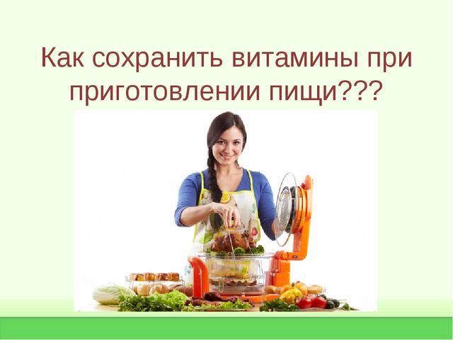 Как сохранить витамины при приготовлении пищи???