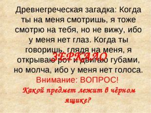 Древнегреческая загадка: Когда ты на меня смотришь, я тоже смотрю на тебя, но