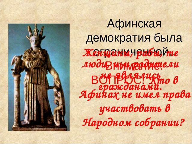 Афинская демократия была ограниченной. Внимание: ВОПРОС! Кто в Афинах не имел...