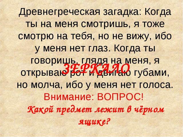 Древнегреческая загадка: Когда ты на меня смотришь, я тоже смотрю на тебя, но...