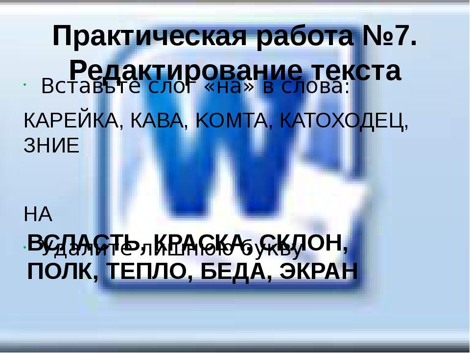 Практическая работа №7. Редактирование текста Вставьте слог «на» в слова: КАР...