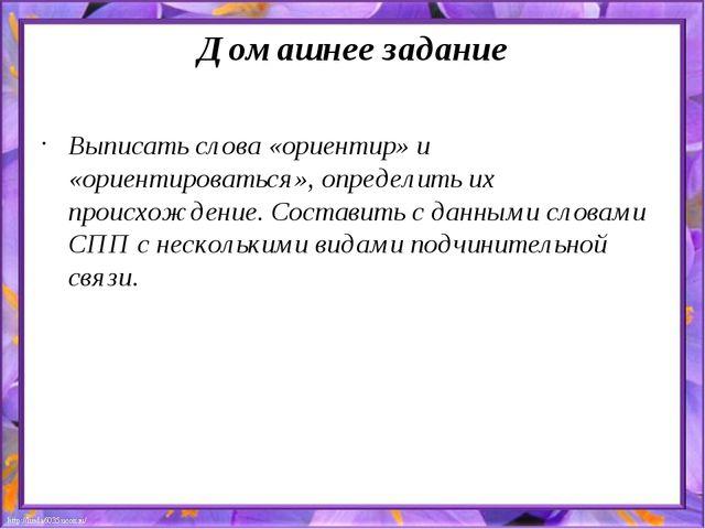 Домашнее задание Выписать слова «ориентир» и «ориентироваться», определить их...