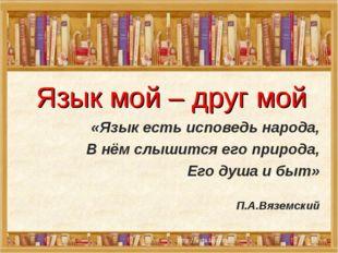 Язык мой – друг мой «Язык есть исповедь народа, В нём слышится его природа,