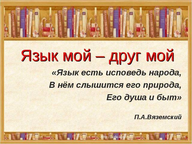 Язык мой – друг мой «Язык есть исповедь народа, В нём слышится его природа,...