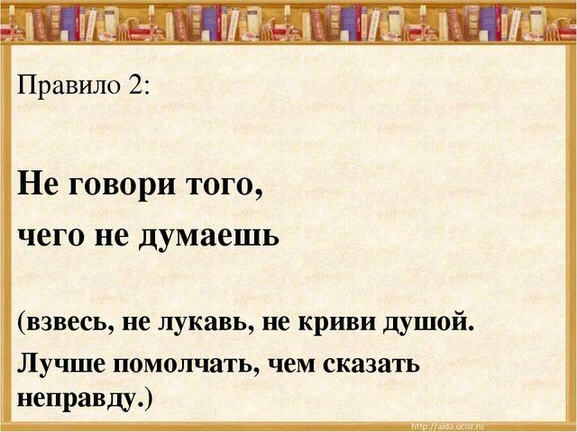 Правило 2: Не говори того, чего не думаешь (взвесь, не лукавь, не криви душой...