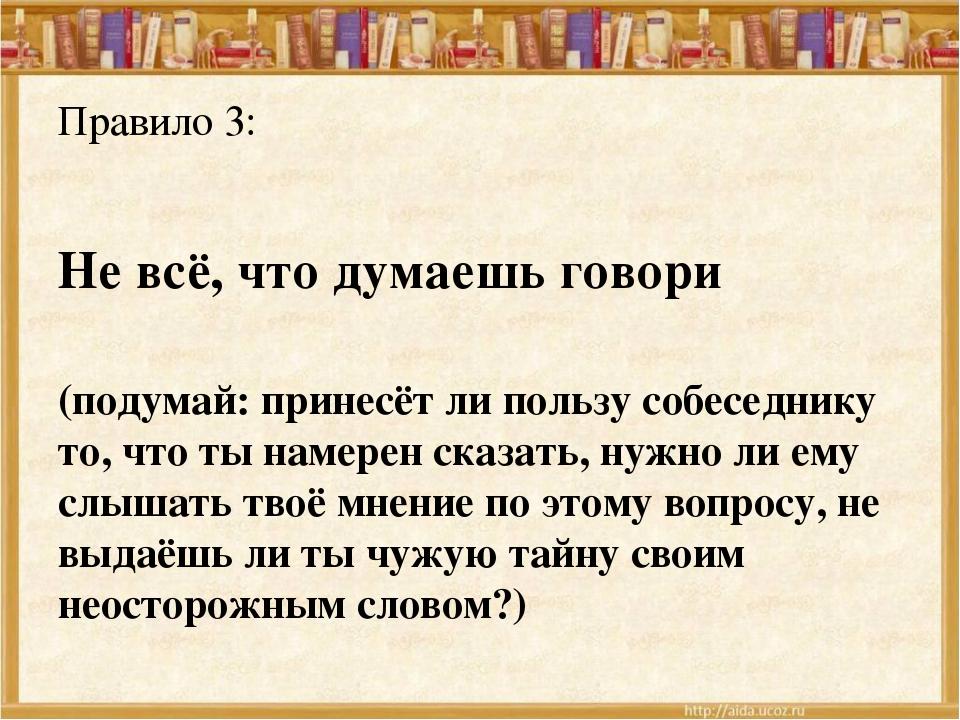 Правило 3: Не всё, что думаешь говори (подумай: принесёт ли пользу собеседник...