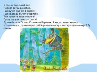 У сосны, где синий лес, Поднял ветви до небес, Где ручей журчит в овраге, Где