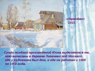 «Лигачёво» 1915 Среди поздних произведений Юона выделяются те, что написаны в