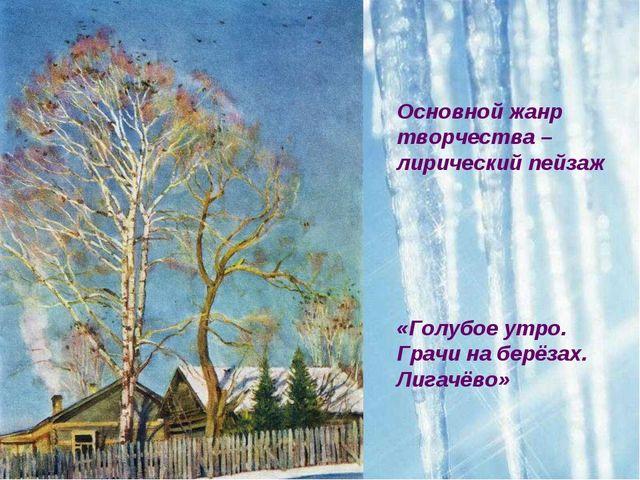 Основной жанр творчества – лирический пейзаж «Голубое утро. Грачи на берёзах....
