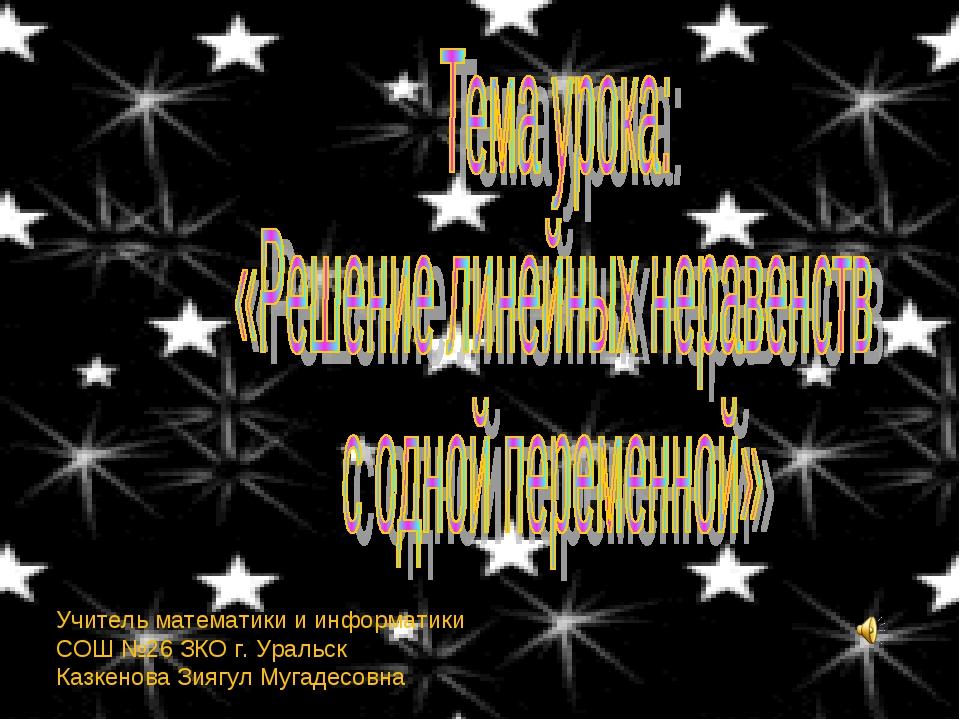 Учитель математики и информатики СОШ №26 ЗКО г. Уральск Казкенова Зиягул Муга...