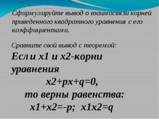 Сформулируйте вывод о взаимосвязи корней приведенного квадратного уравнения с