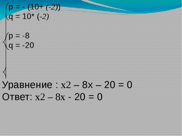 p = - (10+ (-2)) q = 10* (-2) p = -8 q = -20 Уравнение : х2 – 8х – 20 = 0 От...