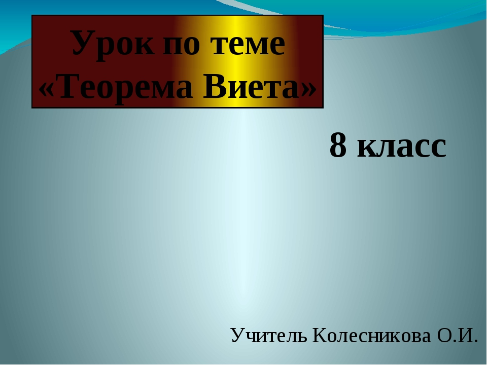 Учитель Колесникова О.И. Урок по теме «Теорема Виета» 8 класс