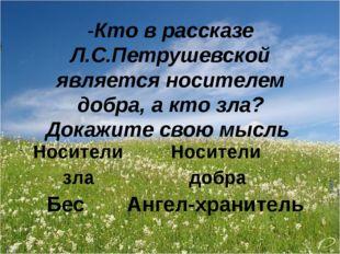-Кто в рассказе Л.С.Петрушевской является носителем добра, а кто зла? Докажит