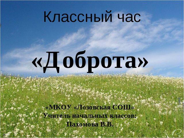 Классный час «Доброта» «МКОУ «Лозовская СОШ» Учитель начальных классов: Пахом...