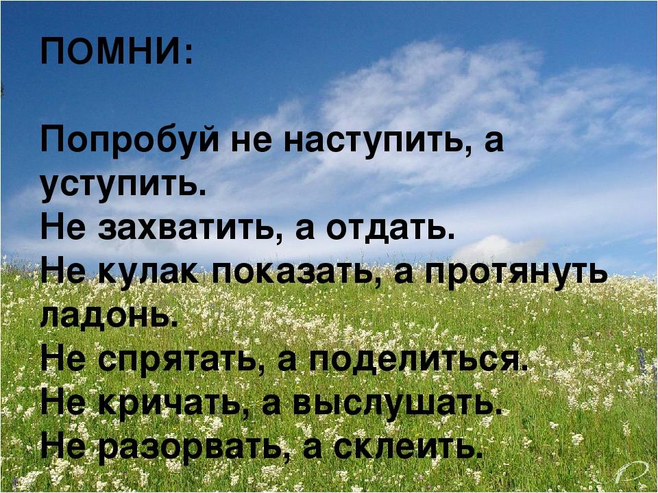 ПОМНИ: Попробуй не наступить, а уступить. Не захватить, а отдать. Не кулак по...