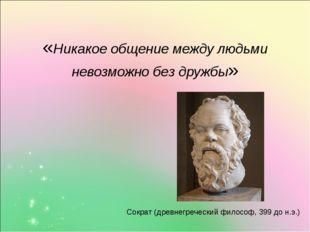 «Никакое общение между людьми невозможно без дружбы» Сократ (древнегреческий