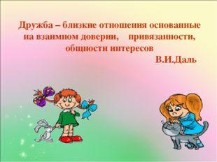 Дружба – близкие отношения основанные на взаимном доверии, привязанности, об
