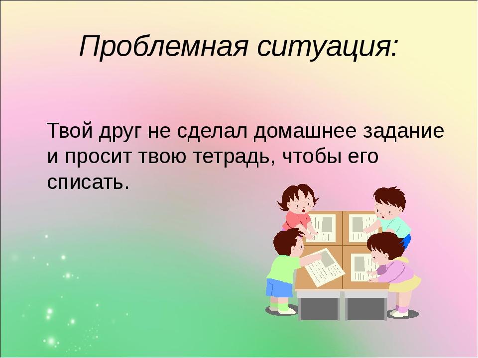 Проблемная ситуация: Твой друг не сделал домашнее задание и просит твою тетра...