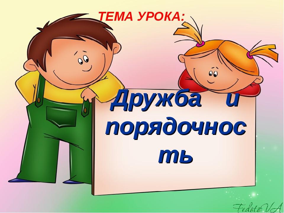 Дружба и порядочность ТЕМА УРОКА:
