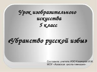 Урок изобразительного искусства 5 класс «Убранство русской избы» Составила: у