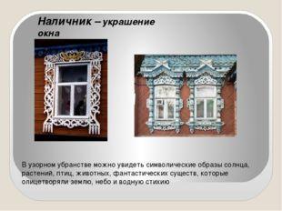 Наличник – украшение окна В узорном убранстве можно увидеть символические об