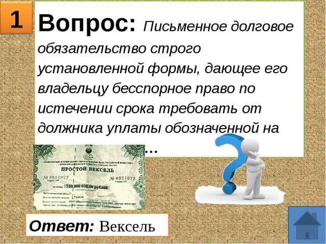 1 Вопрос: Письменное долговое обязательство строго установленной формы, дающе...