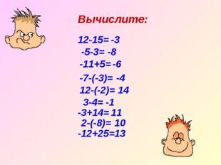 Вычислите: 12-15= -3 -5-3= -8 -11+5= -6 -7-(-3)= 12-(-2)= -3+14= 2-(-8)= 3-4=