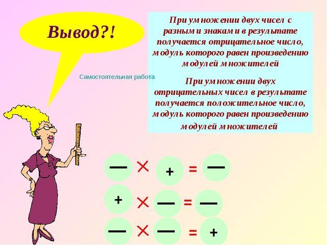 Вывод?! При умножении двух чисел с разными знаками в результате получается от...