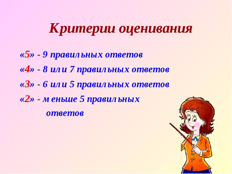 Критерии оценивания «5» - 9 правильных ответов «4» - 8 или 7 правильных ответ...