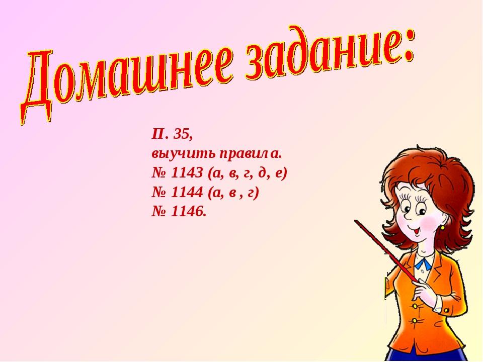 П. 35, выучить правила. № 1143 (а, в, г, д, е) № 1144 (а, в , г) № 1146.