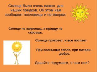 Солнце было очень важно для наших предков. Об этом нам сообщают пословицы и п
