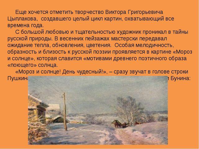 Еще хочется отметить творчество Виктора Григорьевича Цыплакова, создавшего це...