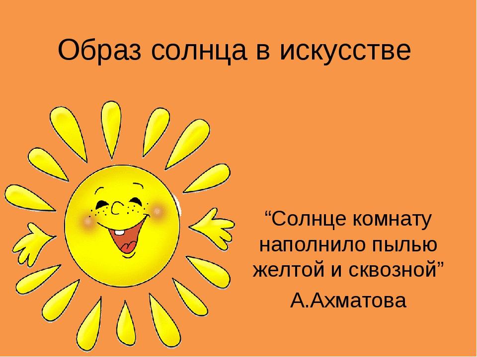 """Образ солнца в искусстве """"Солнце комнату наполнило пылью желтой и сквозной"""" А..."""