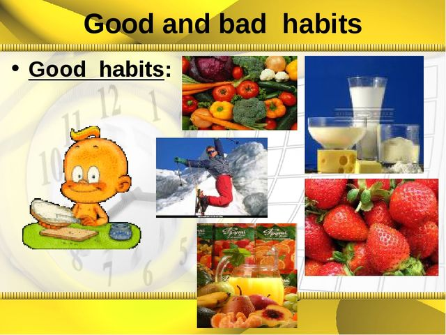 Good and bad habits Good habits: