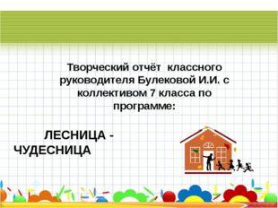 ЛЕСНИЦА - ЧУДЕСНИЦА Творческий отчёт классного руководителя Булековой И.И. с