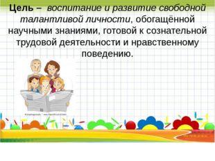 Цель – воспитание и развитие свободной талантливой личности, обогащённой нау