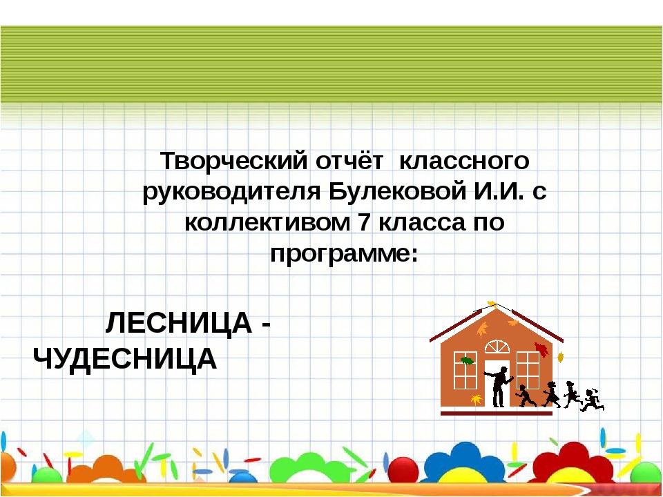 ЛЕСНИЦА - ЧУДЕСНИЦА Творческий отчёт классного руководителя Булековой И.И. с...