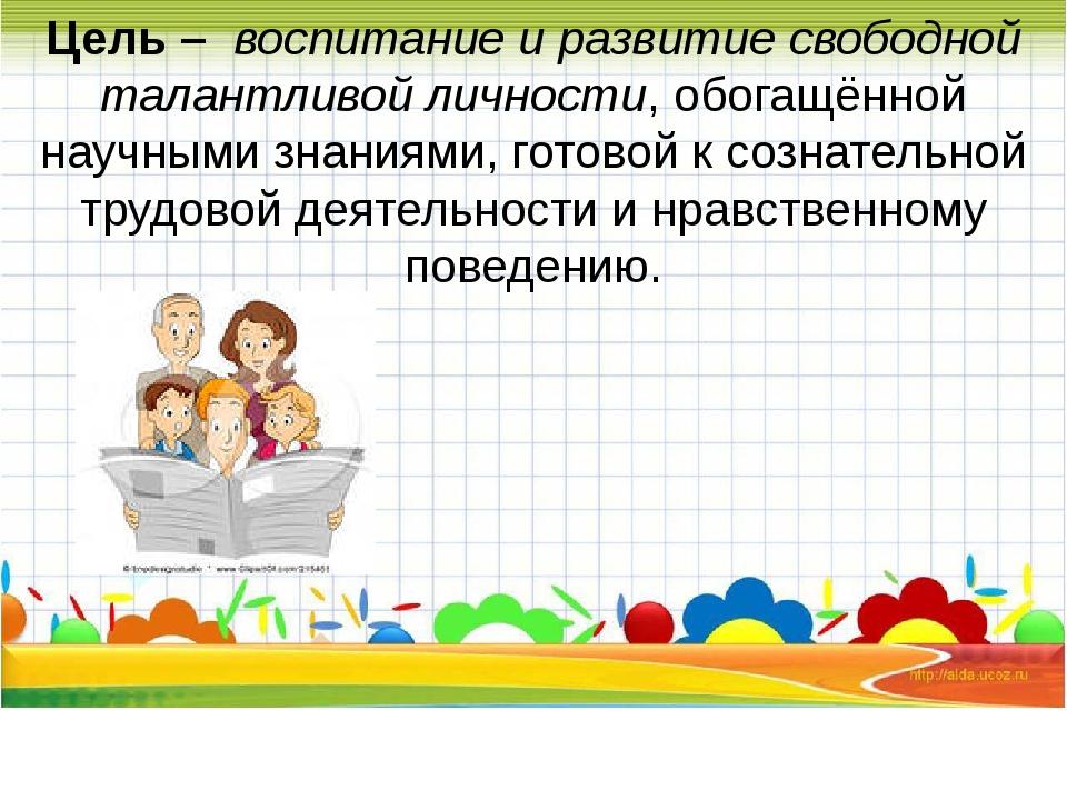 Цель – воспитание и развитие свободной талантливой личности, обогащённой нау...