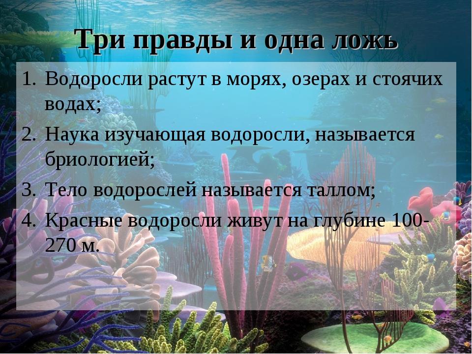 Три правды и одна ложь Водоросли растут в морях, озерах и стоячих водах; Наук...