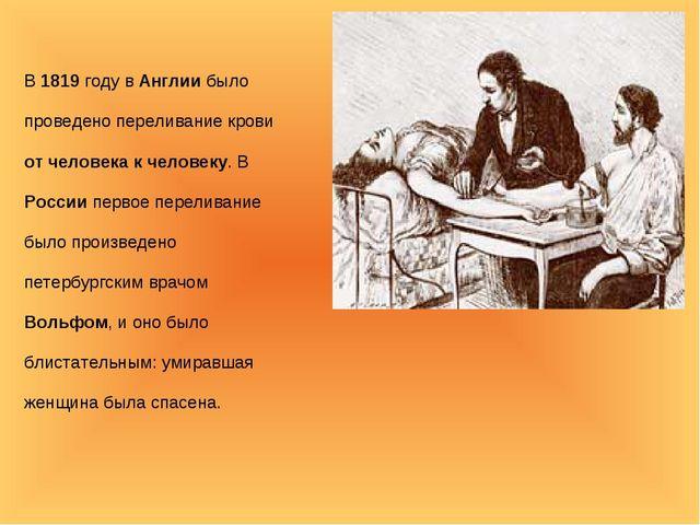 В 1819 году в Англии было проведено переливание крови от человека к человеку....