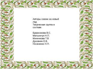 Авторы сказки на новый лад Творческая группа в составе: Бражникова В.С. Мель