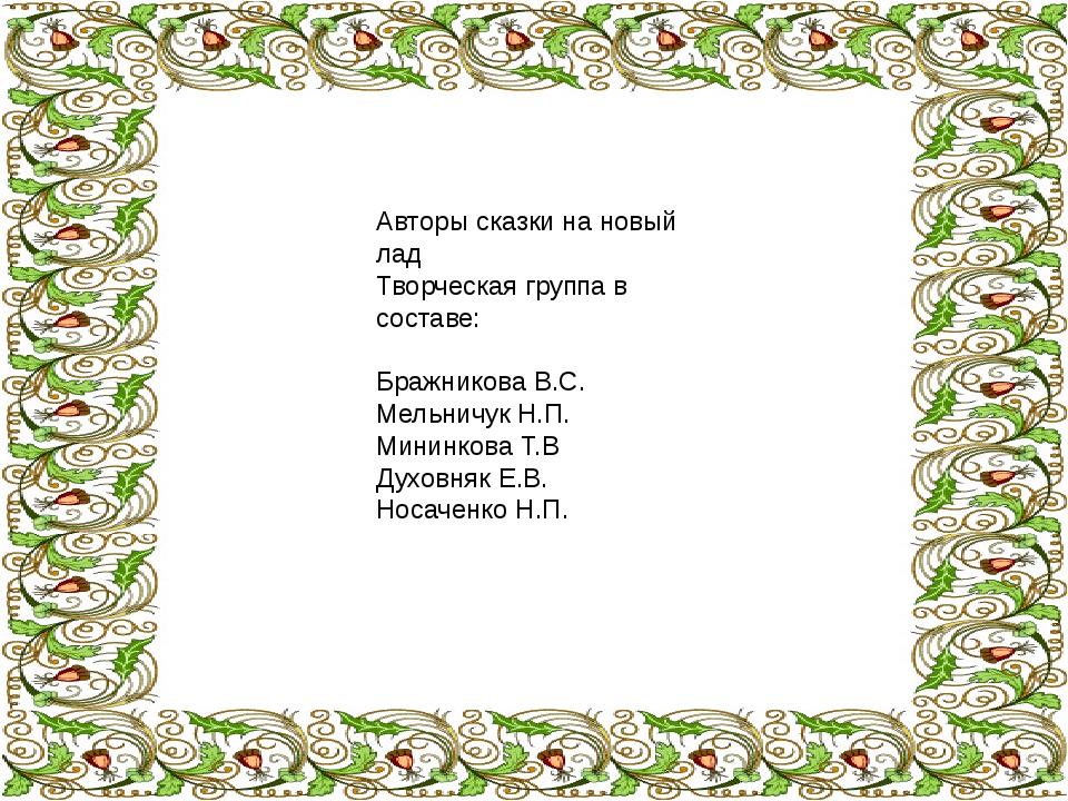 Авторы сказки на новый лад Творческая группа в составе: Бражникова В.С. Мель...