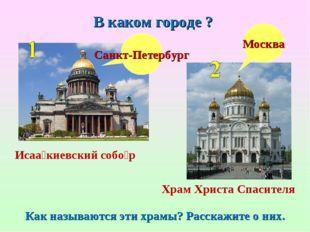 В каком городе ? Москва Санкт-Петербург Как называются эти храмы? Расскажите
