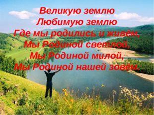 Великую землю Любимую землю Где мы родились и живём, Мы Родиной светлой, Мы Р